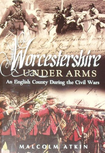 Worcestershire Under Arms - An English County during the Civil War, by Malcolm Atkin